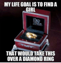 Memes, Diamond, and Boy That: MYLIFE GOALISTO FINDA  GIRL  RD  THAT WOULD TAKE THIS  OVER A DIAMOND RING Mine is probably find a boy that would give me Galadriel's ring :D ~Eienith