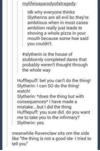 """~TA Anakin: mylifeisaparodyofatragedy:  ldk why everyone thinks  Slytherins are all evil bo they're  ambitious when in most cases  ambition really just leads to  shoving a whole pizza in your  mouth because some hoe said  you couldn't.  #slytherin is the house of  stubbornly completed dares that  probably weren't thought through  the whole way  Hufflepuff: bet you can't do the thing!  Slytherin: can so do the thing!  watch  Slytherin: *does the thing but with  consequences I have made a  mistake... but did the thing  Hufflepuff: you sure did. do you want  me to take you to the infirmary?  Slytherin: yes.  meanwhile Ravenclaw sits om the side  like """"the thing is not a good ide- ltried to  tell you"""" ~TA Anakin"""