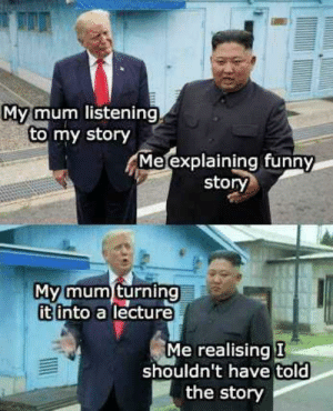 Funny, World, and Mom: Mymum listening  to my story  Me explaining funny  story  My mum turning  itinto a lecture  Me realising I  shouldn't have told  the story Every single mom in the world