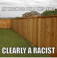Liberal Logic 101.: MYNEIGHBOR BUILD THIS FENCE  CLEARLY A RACIST Liberal Logic 101.