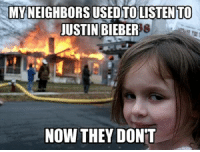 I dabble in pseudo-ironic meme making: MYNEIGHBORS USED TOLISTENTO  JUSTIN BIEBER  NOW THEY DONT I dabble in pseudo-ironic meme making