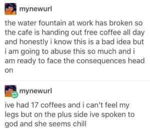 Too much caffeine: mynewurl  the water fountain at work has broken so  the cafe is handing out free coffee all day  and honestly i know this is a bad idea but  i am going to abuse this so much and i  am ready to face the consequences head  on  mynewurl  ive had 17 coffees and i can't feel my  legs but on the plus side ive spoken to  god and she seems chill Too much caffeine