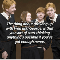 Growing Up, Memes, and Happy: MYPOTTERQUo  The thing about growing up  with Fred and George, is that  you sort of start thinking  anything's possible if you've  got enough nerve. Happy NationalSiblingsDay !!😍😍 Qotd: Do you have any siblings? = Follow @iloveharrypotter9 @mypotterfacts @bookgasms for more of my posts!❤️
