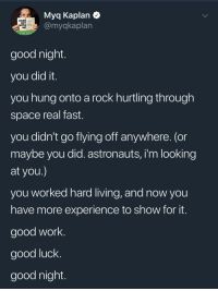 """Work, Girl, and Good: Myq Kaplan  @myqkaplan  HANG  OUT  ME  d The Girl M  good night  you did it  you hung onto a rock hurtling through  space real fast  you didn't go flying off anywhere. (or  maybe you did. astronauts, i'm looking  at you  you worked hard living, and now you  have more experience to show for it  good work.  good luck  good night <p>Wholesome tweet via /r/wholesomememes <a href=""""http://ift.tt/2DEhJG2"""">http://ift.tt/2DEhJG2</a></p>"""
