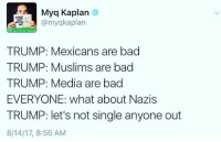 Bad, Kaplan, and Trump: Myq Kaplan  omyqkaplan  OUT  elth and The Girt Network  TRUMP: Mexicans are bad  TRUMP: Muslims are bad  TRUMP: Media are bad  EVERYONE: what about Nazis  TRUMP: let's not single anyone out  8/14/17, 8:55 AM