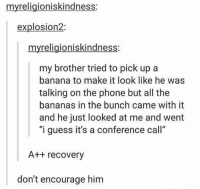 """Phone, Who Dis, and Banana: myreligioniskindness:  explosion2:  myreligioniskindness:  my brother tried to pick up a  banana to make it look like he was  talking on the phone but all the  bananas in the bunch came with it  and he just looked at me and went  """"i guess it's a conference call""""  A++ recovery  don't encourage him banana phone, who dis https://t.co/5Wt5EfgMX7"""