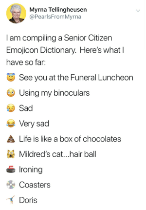 Life, Dictionary, and Hair: Myrna Tellingheusen  @PearlsFromMyrna  I am compiling a Senior Citizen  Emojicon Dictionary. Here's what l  have so far:  See you at the Funeral Luncheon  Using my binoculars  Sad  Very sad  Life is like a box of chocolates  Mildred's cat ...hair ball  Ironing  Coasters  Doris