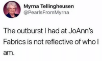 Funny, Girl Memes, and Who: Myrna Tellingheusen  @PearlsFromMyrna  The outburst I had at JoAnn's  Fabrics is not reflective of who l  am. No worries