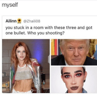 I ask bella to sing one of her songs, Jeffery and Donald die. then I shoot bella: myself  Ailinn @Zhailio8  you stuck in a room with these three and got  one bullet. Who you shooting? I ask bella to sing one of her songs, Jeffery and Donald die. then I shoot bella