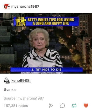 You guys sure this tip's legit?: mysharona1 987  lil  BETTY WHITE TIPS FOR LIVING  A LONG AND HAPPY LIFE  -  3. TRY NOT TO DIE  keno9988ii  thanks  Source: mysharona1987  157,381 notes You guys sure this tip's legit?