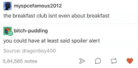 Spoiler Alerts: myspcefamous2012  the breakfast club isnt even about breakfast  bitch-pudding  you could have at least said spoiler alert  Source: dragonboy400  5,84,585 notes