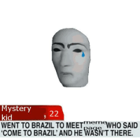 Mystery  22  WENT TO BRAZIL TO MEET  WHO SAID  COME TO BRAZIL AND HE WASNTTHERE.