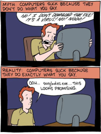 http://smbc-comics.com/index.php?id=1801: MYTH: COMPUTERS SUCK BECAUSE THEY  DON'T DO WHAT YOU SAY  REALITY: COMPUTERS SUCK BECAUSE  THEY DO EXACTLY WHAT YOU SAY  OOH... Sexuladies eye... THIS  Looks PROMISING. http://smbc-comics.com/index.php?id=1801