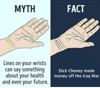 What do y'all think? via /r/MemeEconomy https://ift.tt/2Pq7f2a: MYTH  FACT  Lines on your wrists  can say something  about your health  and even your future.  Dick Cheney made  money off the Iraq War What do y'all think? via /r/MemeEconomy https://ift.tt/2Pq7f2a