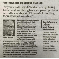"Friday, Preach, and Savage: MYTHBUSTER' ON SCHOOL TESTING  ""If you want the kids'test scores up, bring  back band and bring back shop and get kids  actually learning stuff instead of teaching  them how to take a test""  TV personality Adam Savage,  one of the stars of Myth-  busters on the Discovery  Channel, in an interview.  Savage, who works with  partner Jamie Hyneman,  was promoting their live  show coming April 23 to  Tampa's Straz Center, and  his comment exploded  on Twitter. Savage said  MythBusters:  Jamie  and Adanm  Unleashed  The duo from the  Discovery Channel's  Emmy-nominated  series takes the  stage at 7:30 p.m. on  April 23.  Coming Friday:  More about the  Mythbusters show.  Adam Savage  STEM, the acronym for science, technology  engineering and math, should be STEAM  ""because you need art in there to complete  an education."" He is excited about the growth  of robotics competitions, the makers move-  ment of do-it-yourselfers and a bigger variety  of people from diverse backgrounds ""getting  interested in science by getting your hands  dirty."" - Sharon Kennedy Wynne, tbt* important-shit-masterlist:  PREACH MOTHERFUCKING PREACH"