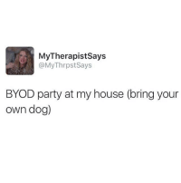 Memes, My House, and Party: MyTherapistsays  @MyThrpst Says  BYOD party at my house (bring your  own dog) My kind of party