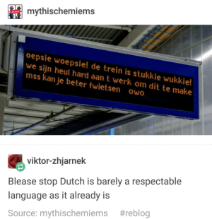Dutch Language, Viktor, and Language: mythischemiems  oepsie woepsie! de trein is stukkie wukkie!  we sijn heul hard aan t werk om dit te make  mss kan je beter fwietsen owo  viktor-zhjarnek  Blease stop Dutch is barely a respectable  language as it already is  Source: mythischemiems Pwease Stop