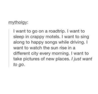 Driving, Happy, and Pictures: mytholgy:  I want to go on a roadtrip. I want to  sleep in crappy motels. I want to sing  along to happy songs while driving. I  want to watch the sun rise in a  different city every morning. I want to  take pictures of new places. I just want  to go