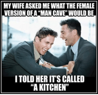 """Memes, 🤖, and Cave: MYWIFE ASKED MEWHAT THE FEMALE  VERSION OF A """"MAN CAVE"""" WOULD BE  ITOLD HER ITSCALLED  """"A KITCHEN"""""""