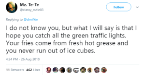 Dank, Fresh, and Memes: Mz. Te-Te  @classy_cutie03  Followv  Replying to @drnifkin  I do not know you, but what I will say is that l  hope you catch all the green traffic lights.  Your fries come from fresh hot grease and  you never run out of ice cubes.  :24 PM-26 Aug 2018  11 Retweets 462 Likes How to practically wish for good luck by SamHamThankYouMaam MORE MEMES