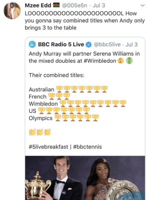Andy: Mzee Edd EI @005e5n · Jul 3  LO00000000000000000000OL How  you gonna say combined titles when Andy only  brings 3 to the table  BBC Radio 5 Live  @bbc5live · Jul 3  Andy Murray will partner Serena Williams in  the mixed doubles at #Wimbledon  Their combined titles:  OO0  Australian L  French 2  Wimbledon  US 2T9  Olympics 2  OO00  #5livebreakfast |