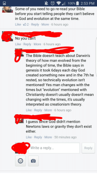 """The Bible doesn't teach about Darwin's theory of evolution...: N 100%. 2:53 PM  Some of you need to go re-read your Bible  before you start telling people they can't believe  in God and evolution at the same time  Like 2 Reply More 6 hours ago  No you can't  Like Reply More 6 hours ago  The Bible doesn't teach about Darwin's  theory of how man evolved from the  beginning of time, the Bible says in  genesis it took 6days each day God  created something new and in the 7th he  rested, so technically evolution isn't  mentioned! Yes man changes with the  times but """"evolution"""" mentioned with  Christianity doesnt usually doesn't mean  changing with the times, it's usually  interpreted as creationism theory  Like Reply More 6 hours ago  I guess since God didn't mention  Newtons laws or gravity they dont exist  either  Like Reply More 50 minutes ago  Write a reply  Reply The Bible doesn't teach about Darwin's theory of evolution..."""