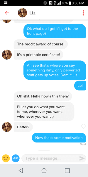 Gif, Lol, and Reddit: N \ 1111 86% 13:58 PM  Liz  Ok what do I get if I get to the  front page?  The reddit award of course!  It's a printable certificate!  Ah see that's where you say  something dirty, only perverted  stuff gets up votes. Dam it Liz  Lol  Oh shit. Haha how's this then?  I'll let you do what you want  to me, wherever you want,  whenever you want;)  Better?  Now that's some motivation  Sent  GIF  Type a message... Only perverted stuff