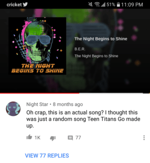 Facepalm, youtube.com, and Teen Titans: n(  .11151 %  cricket  1 1 :09 PM  The Night Begins to Shine  B.E.R.  The Night Begins to Shine  THE NIGHT  Night Star . 8 months ago  Oh crap, this is an actual song? I thought this  was just a random song Teen Titans Go made  VIEW 77 REPLIES This kid on youtube
