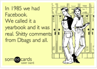 Dank, 🤖, and Shitty: n 1985 we had  Facebook  We called it a  yearbook and it was  A  real. Shitty comments  from Dbags and all  ee  cards  user card