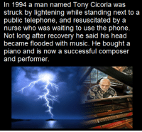 Memes, Piano, and Nursing: n 1994 a man named Tony Cicoria was  struck by lightening while standing next to a  public telephone, and resuscitated by a  nurse who was waiting to use the phone.  Not long after recovery he said his head  became flooded with music. He bought a  piano and is now a successful composer  and performer.