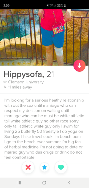Can't hate on someone who knows what they want.: N{ 33%  IS 4G  2:09  Hippysofa, 21  Clemson University  11 miles away  I'm looking for a serious heathy relationship  with out the sex until marriage who can  respect my dession on waiting until  marriage who can he must be white athletic  tall white athletic guy no other race sorry  only tall athletic white guy only I swim for  living 25 butterfly 50 freestyle I do yoga on  Sundays I hike travel cook I'm beach bum  I go to the beach ever summer I'm big fan  of herbal medicine I'm not going to date or  marred guy who dus drugs or drink do not  feel comfortable  X  II Can't hate on someone who knows what they want.