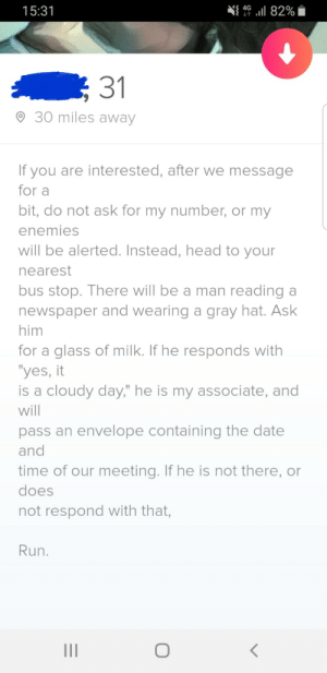 "When you're just trying too hard: N{ 49 ul 82%  15:31  31  O 30 miles away  If you are interested, after we message  for a  bit, do not ask for my number, or my  enemies  will be alerted. Instead, head to your  nearest  bus stop. There will be a man reading a  newspaper and wearing a gray hat. Ask  him  for a glass of milk. If he responds with  ""yes, it  is a cloudy day,"" he is my associate, and  will  pass an envelope containing the date  and  time of our meeting. If he is not there, or  does  not respond with that,  Run. When you're just trying too hard"