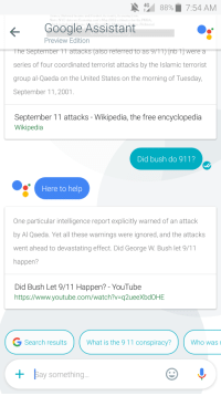 me irl: N 4G  88% 7:54 AM  Google Assistant  Preview Edition  The September TT attacks (also reterred to as 97TD Lnb TT Were a  series of four coordinated terrorist attacks by the Islamic terrorist  group al-Qaeda on the United States on the morning of Tuesday,  September 11, 2001  September 11 attacks Wikipedia, the free encyclopedia  Wikipedia  Did bush do 911?  Here to help  One particular intelligence report explicitly warned of an attack  by Al Qaeda. Yet all these warnings were ignored, and the attacks  went ahead to devastating effect. Did George W. Bush let 9/11  happen?  Did Bush Let 9/11 Happen? YouTube  https://www.youtube.com/watch?v q2ueeXbdOHE  G Search results  What is the 911 conspiracy?  Who was l  Bay something... me irl