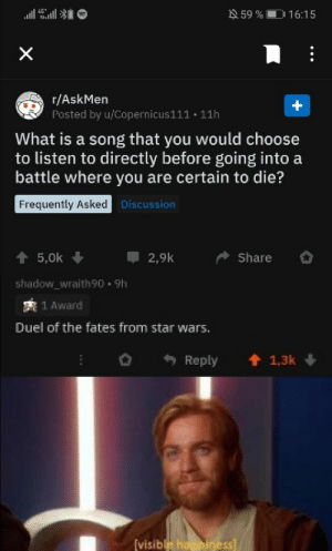 You are strong and wise u/shadow_wraith90, and I am very proud of you: N 59 %  16:15  r/AskMen  Posted by u/Copernicus111 • 11h  What is a song that you would choose  to listen to directly before going into a  battle where you are certain to die?  Frequently Asked Discussion  5,0k  2,9k  Share  shadow_wraith90 - 9h  2 1 Award  Duel of the fates from star wars.  Reply  1,3k  (visible happiness You are strong and wise u/shadow_wraith90, and I am very proud of you