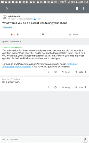 "I made a post on ask reddit and this man got to the post before the bots: N 68% 5:31 PM  X  r/AskReddit  Posted by u/dicklover30000012Now  do if a parent was taking your phone  What would  you  Discussion  2  Share  1  BEST COMMENTS  AutoModerator Now  This submission has been automatically removed because you did not include a  question mark (""?"") in your title. Reddit does not allow post titles to be edited, so if  you would like, you can post the question again. Please write your title in proper  question format, and include a question mark, thank you.  I am a bot, and this action was performed automatically. Please contact the  moderators of this subreddit if you have any questions or concerns.  Reply  Vote  Byte_Me_1776 Now  I'm a grown man.  Reply  Vote  Add a comment I made a post on ask reddit and this man got to the post before the bots"