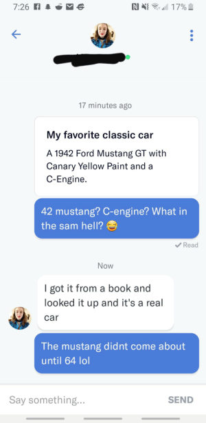 Lol, Book, and Ford: N  7:26 F  17%  17 minutes ago  My favorite classic car  A 1942 Ford Mustang GT with  Canary Yellow Paint and a  C-Engine  42 mustang? C-engine? What in  the sam hell?  Read  Now  I got it from a book and  looked it up and it's a real  car  The mustang didnt come about  until 64 lol  Say something...  SEND Lee Iacocca would like to have a word