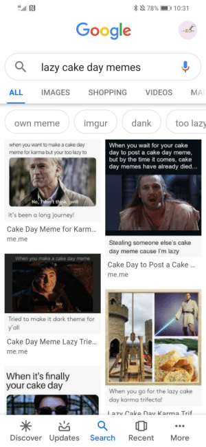 It's the grand day finally: *N 78%  4G  10:31  Google  LG a  Q lazy cake day memes  SHOPPING  MAI  ALL  VIDEOS  IMAGES  too lazy  dank  imgur  own meme  when you want to make a cake day  When you wait for your cake  day to post a cake day meme,  but by the time it comes, cake  day memes have already died...  meme for karma but your too lazy to  No, don't think i will  it's been a long journey!  Cake Day Meme for Karm..  me.me  Stealing someone else's cake  day meme cause I'm lazy  When you make a cake day meme  Cake Day to Post a Cake .  me.me  lazy  Tried to make it dark theme for  y'all  Cake Day Meme Lazy Trie.  me.me  When it's finally  your cake day  When you go for the lazy cake  day karma trifecta!  Lazv Cake Dav Karma Trif  Discover Updates  More  Search  Recent It's the grand day finally