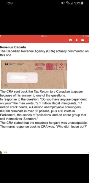 """Posted to Facebook by an 18yo: N{ 93%  7:09  * 18%  5:22 AM  Revenue Canada  The Canadian Revenue Agency (CRA) actually commented on  this one.  00:03  The CRA sent back the Tax Return to a Canadian taxpayer  because of his answer to one of the questions.  In response to the question, """"Do you have anyone dependent  on you?"""" the man wrote, """"2.1 million illegal immigrants, 1.1  million crack heads, 4.4 million unemployable scroungers,  80,000 criminals in over 85 prisons, plus 450 idiots in  Parliament, thousands of 'politicians' and an entire group that  call themselves 'Senators.'  The CRA stated that the response he gave was unacceptable.  The man's response back to CRA was, """"Who did I leave out?""""  me Posted to Facebook by an 18yo"""