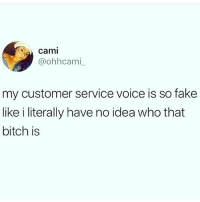 👀🤔😩😭😂😂😂😂: n) A cami  @ohhcami  my customer service voice is so fake  like i literally have no idea who that  bitch is 👀🤔😩😭😂😂😂😂