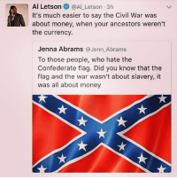 Confederate Flag, Memes, and Money: n Al Letson  @Al Letson 3h  It's much easier to say the Civil War was  about money, when your ancestors weren't  the currency.  Jenna Abrams  a Jenn Abrams  To those people, who hate the  Confederate flag. Did you know that the  flag and the war wasn't about slavery, it  was all about money