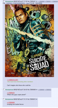shitty suicide squad characters: N Anonymous  08/02/16(Tue)17:17:22 No.72695421  72695600 726958  72695928  File: 13483269 1739912839622683  jpg (710 KB, 1382x2048)  SLIPKNOT  EVER.  HEROES WORST 72695314 (OP)  the much less-interesting other members  Can't imagine who those who could be  l Anonymous 08/02/16 (Tue)17:24:03 No. 72695600 72695801 72695812  72695421  What's this guys super power?  Anonymous 08/02/16 Tue)17:31:31 No.72695812  72695600  Jumping over border fences shitty suicide squad characters