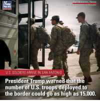 U.S. troops and military equipment arrived in San Antonio, Texas, to help secure the southern border from migrant caravans.: n Antonio, Texas  via Storyful  OX  lC Brennen  chan nel  U.S. SOLDIERS ARRIVE IN SAN ANTONIO  President Trump warned that the  number of U.S. troops deployed to  the border could go as high as 15,000. U.S. troops and military equipment arrived in San Antonio, Texas, to help secure the southern border from migrant caravans.