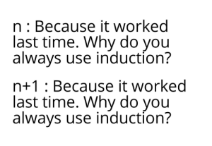 Time, Why, and Oranges: n: Because it worked  last time. Why do you  always use induction?  n+1: Because it worked  last time. Why do you  always use induction? Induce the oranges