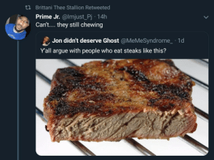 What do we say to the God of beef? We say, not well done!: n Brittani Thee Stallion Retweeted  Prime Jr. @lmjust_Pj 14h  Can't.... they still chewing  Jon didn't deserve Ghost @MeMeSyndrome  1d  Y'all argue with people who eat steaks like this? What do we say to the God of beef? We say, not well done!