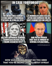 Isis, Memes, and Anonymous: N CASE YOU FORGOT  THE MEDIA WAS CAUGHT A JOURNALISTWAS KILLED  LYING ABOUT A CHEMICAL AFTER SHE EXPOSED THE US  ATTACK IN SYRIA IN 2013 GOVTAIDINGISIS ON LIVETV  HILLARY APPROVED SENDING  AND PUTIN PROVED  SARIN GASTOISIS TOTHAT ISIS IS FUNDED BY  FRAMEASSADIN2012  SEVERAL G20NATIONS-  www.thefreethoughtproject.com  3  HOW MUCH MORE PROOF DO YOU NEED  THAT YOU'RE BEING LIED TO ABOUT SYRIA? #Anonymous