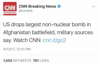 cnn.com, News, and Afghanistan: N CNN Breaking News  @cnnbrk  Breaking News  US drops largest non-nuclear bomb in  Afghanistan battlefield, military sources  say. Watch CNN: cnn.it/go2  4/13/17, 12:41 PM  1,555  RETWEETS  791  LIKES The United States reportedly dropped a massive bomb in Afghanistan! 😳👀 https://t.co/whH1G9pgIT