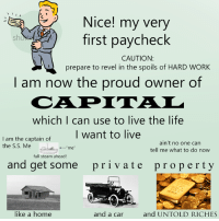 "Dank, Life, and Steam: N  -EA Nice! my very  first paycheck  CAUTION:  prepare to revel in the spoils of HARD WORK  I am now the proud owner of  which I can use to live the life  I want to live  I am the captain of  ain't no one can  the S.S. Me  me""  tell me what to do now  full steam ahead!  and get some pri v ate property  and UNTOLD RICHES  like a home  and a car"