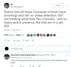 Jail, Police, and Caucasian: N.  Follow  @HoneyBadger10  Notice how all these Caucasian schools have  shootings and still no metal detectors. Still  not treating white kids like criminals...still no  heavy police presence like kids are in a jail.  Still  6:58 AM 9 May 2019  3,276 Retweets 6,535 Likes  24  t 3.3K  6.5K  Tweet your reply  some Grace Jones looking chicks @4evergraceJONES May 9  Replying to@HoneyBadger10  I was just thinking this and also how they're not forced to wear transparent back  packs...  4  19 Separate but equal?