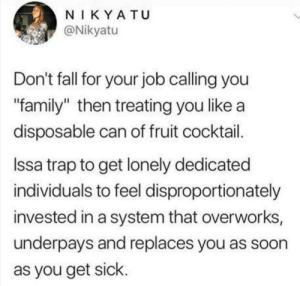 "Dank, Fall, and Family: N IKY A TU  Nikyatu  Don't fall for your job calling you  ""family"" then treating you like a  disposable can of fruit cocktail  Issa trap to get lonely dedicated  individuals to feel disproportionately  invested in a system that overworks,  underpays and replaces you as soon  as you get sick what can you do about it, i guess by GalaxyInnovation MORE MEMES"