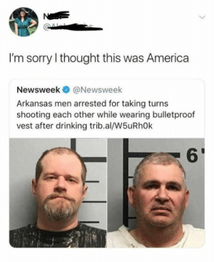 Arkansas: N  I'm sorry I thought this was America  Newsweek  @Newsweek  Arkansas men arrested for taking turns  shooting each other while wearing bulletproof  vest after drinking trib.al/W5uRh0k